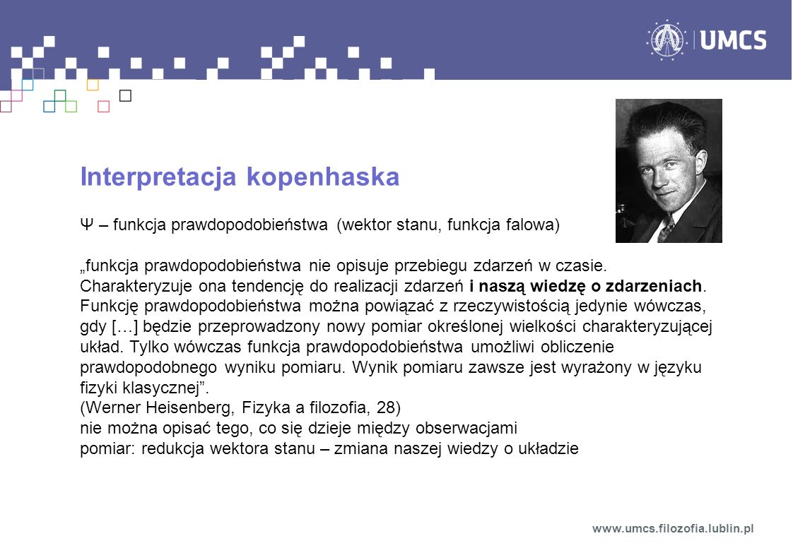 Interpretacja kopenhaska Ψ – funkcja prawdopodobieństwa (wektor stanu, funkcja falowa) funkcja prawdopodobieństwa nie opisuje przebiegu zdarzeń w czasie.