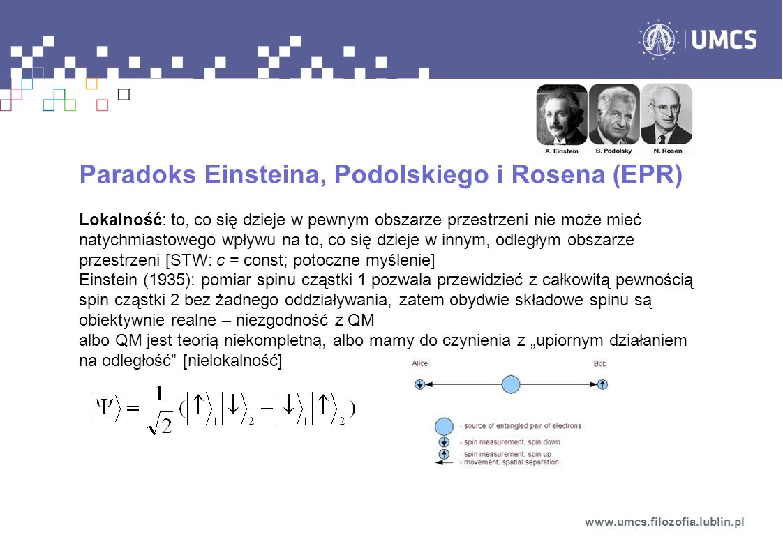 Paradoks Einsteina, Podolskiego i Rosena (EPR) Lokalność: to, co się dzieje w pewnym obszarze przestrzeni nie może mieć natychmiastowego wpływu na to, co się dzieje w innym, odległym obszarze przestrzeni [STW: c = const; potoczne myślenie] Einstein (1935): pomiar spinu cząstki 1 pozwala przewidzieć z całkowitą pewnością spin cząstki 2 bez żadnego oddziaływania, zatem obydwie składowe spinu są obiektywnie realne – niezgodność z QM albo QM jest teorią niekompletną, albo mamy do czynienia z upiornym działaniem na odległość [nielokalność] www.umcs.filozofia.lublin.pl