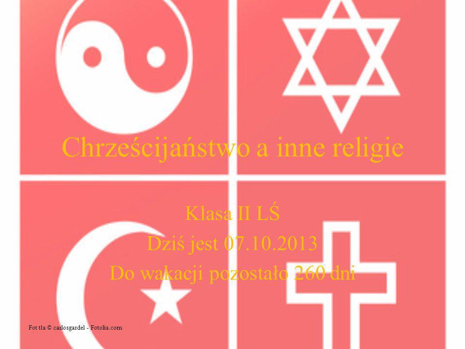 Chrześcijaństwo a inne religie Klasa II LŚ Dziś jest 07.10.2013 Do wakacji pozostało 260 dni Fot tła © carlosgardel - Fotolia.com