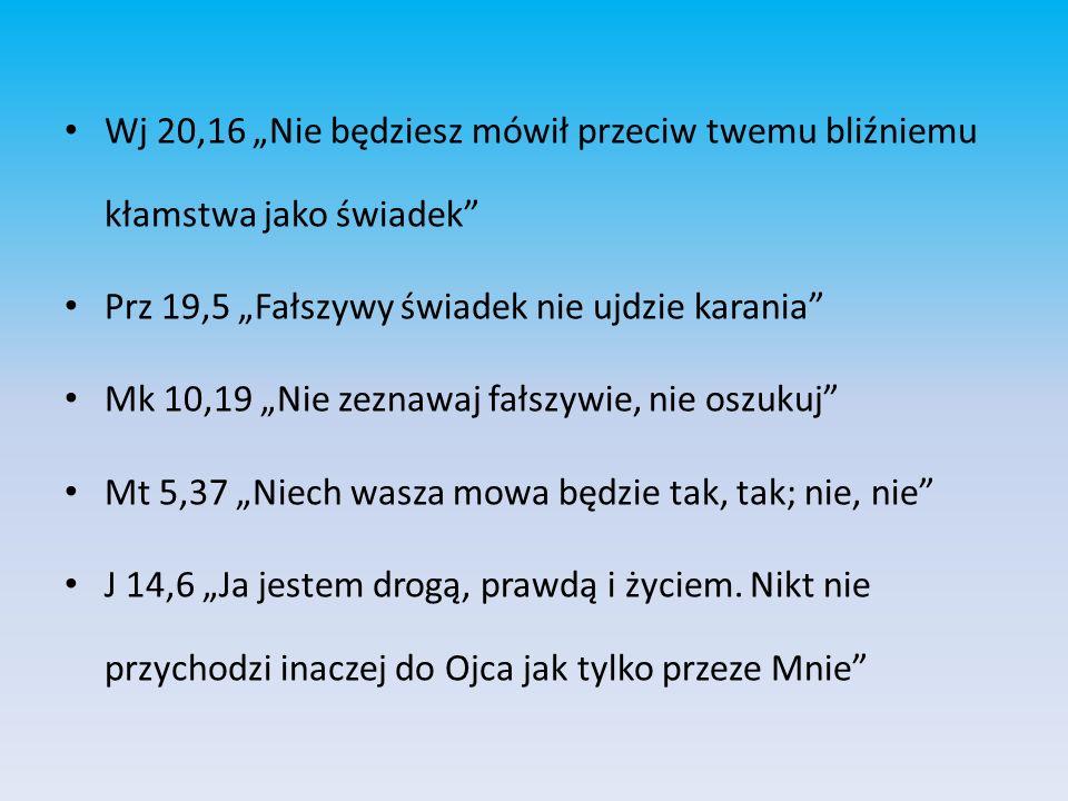 Wj 20,16 Nie będziesz mówił przeciw twemu bliźniemu kłamstwa jako świadek Prz 19,5 Fałszywy świadek nie ujdzie karania Mk 10,19 Nie zeznawaj fałszywie