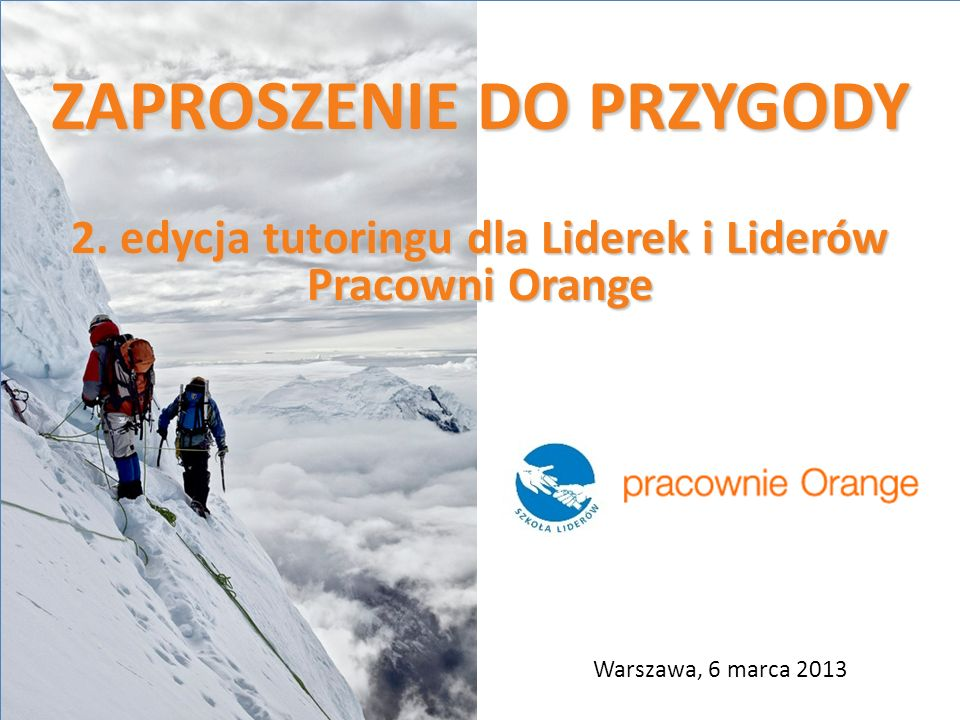 ZAPROSZENIE DO PRZYGODY 2. edycja tutoringu dla Liderek i Liderów Pracowni Orange Warszawa, 6 marca 2013