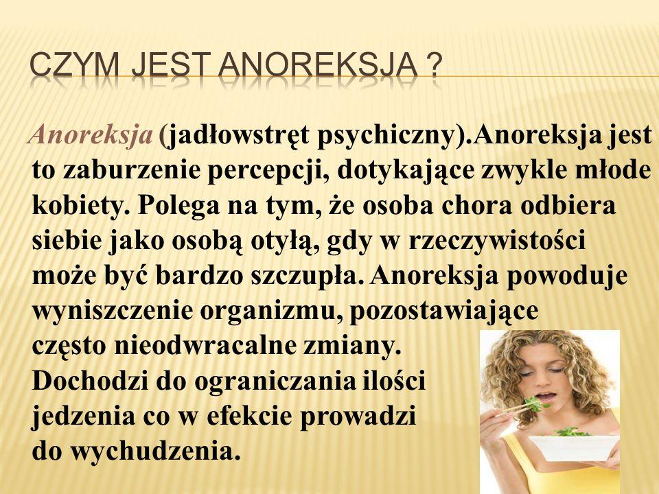 Anoreksja (jadłowstręt psychiczny).Anoreksja jest to zaburzenie percepcji, dotykające zwykle młode kobiety. Polega na tym, że osoba chora odbiera sieb