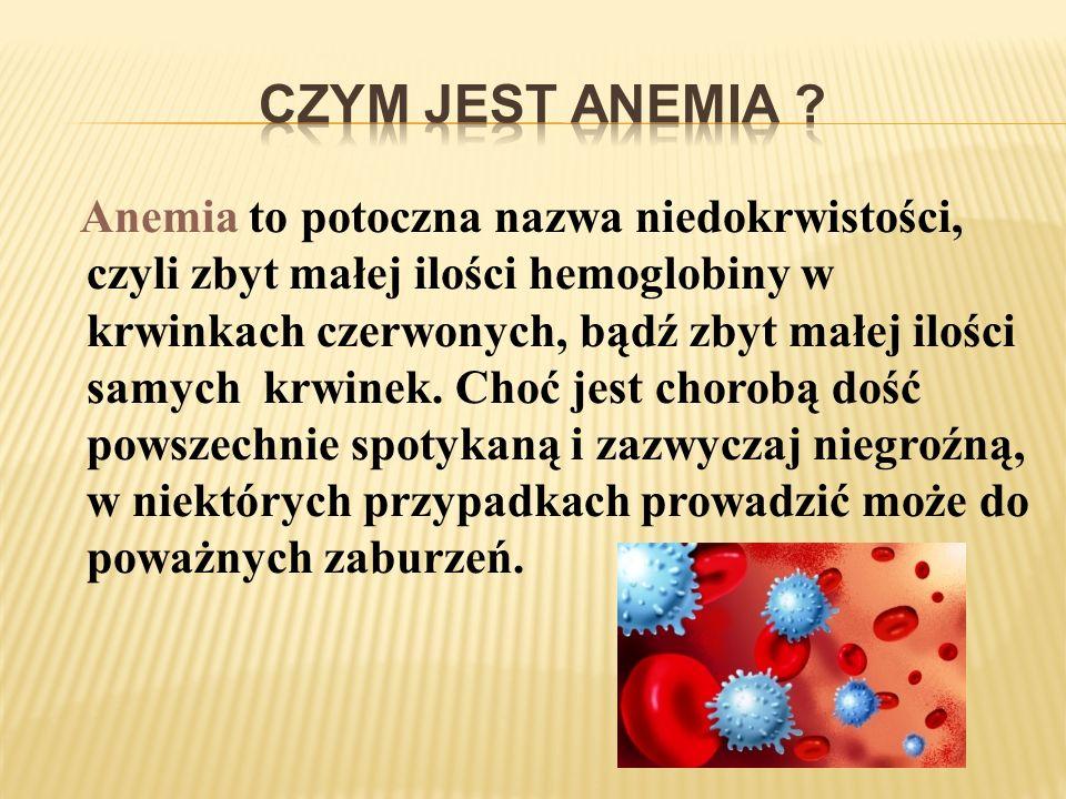 Anemia to potoczna nazwa niedokrwistości, czyli zbyt małej ilości hemoglobiny w krwinkach czerwonych, bądź zbyt małej ilości samych krwinek. Choć jest