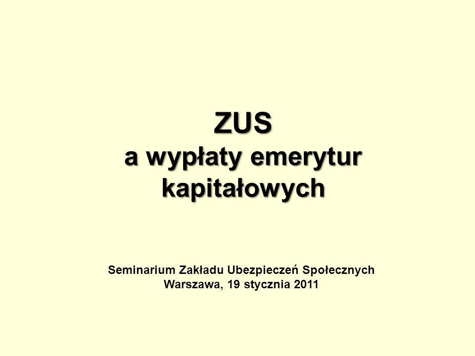 ZUS a wypłaty emerytur kapitałowych Seminarium Zakładu Ubezpieczeń Społecznych Warszawa, 19 stycznia 2011