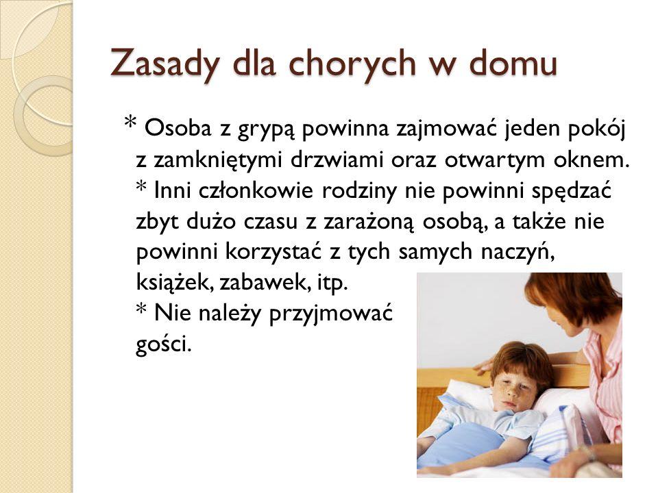 Zasady dla chorych w domu * Osoba z grypą powinna zajmować jeden pokój z zamkniętymi drzwiami oraz otwartym oknem. * Inni członkowie rodziny nie powin