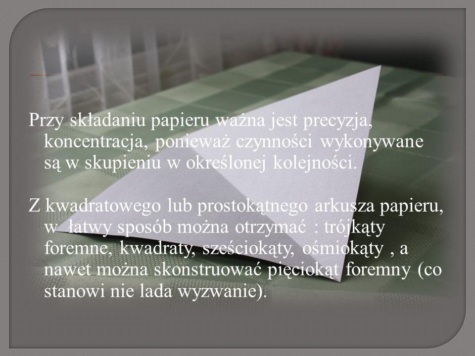 Przy składaniu papieru ważna jest precyzja, koncentracja, ponieważ czynności wykonywane są w skupieniu w określonej kolejności. Z kwadratowego lub pro