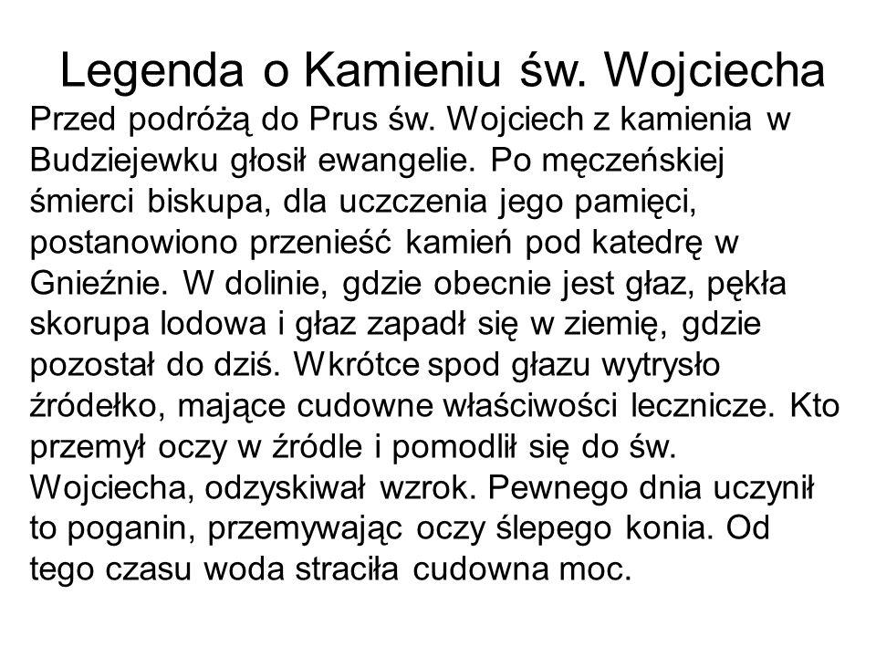 Legenda o Kamieniu św. Wojciecha Przed podróżą do Prus św. Wojciech z kamienia w Budziejewku głosił ewangelie. Po męczeńskiej śmierci biskupa, dla ucz