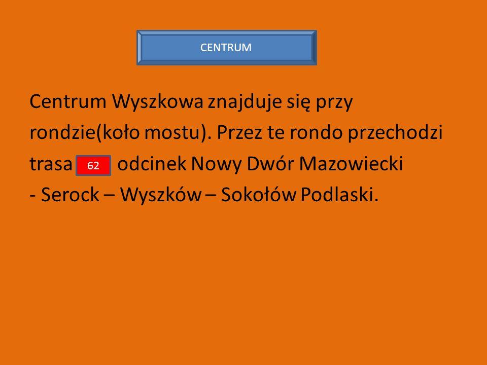 Centrum Wyszkowa znajduje się przy rondzie(koło mostu). Przez te rondo przechodzi trasa odcinek Nowy Dwór Mazowiecki - Serock – Wyszków – Sokołów Podl