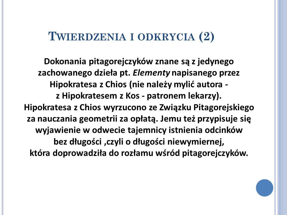 T WIERDZENIA I ODKRYCIA (2) Dokonania pitagorejczyków znane są z jedynego zachowanego dzieła pt. Elementy napisanego przez Hipokratesa z Chios (nie na