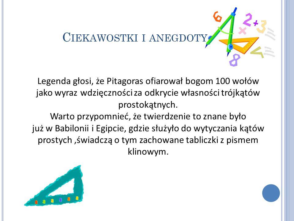 C IEKAWOSTKI I ANEGDOTY Legenda głosi, że Pitagoras ofiarował bogom 100 wołów jako wyraz wdzięczności za odkrycie własności trójkątów prostokątnych. W