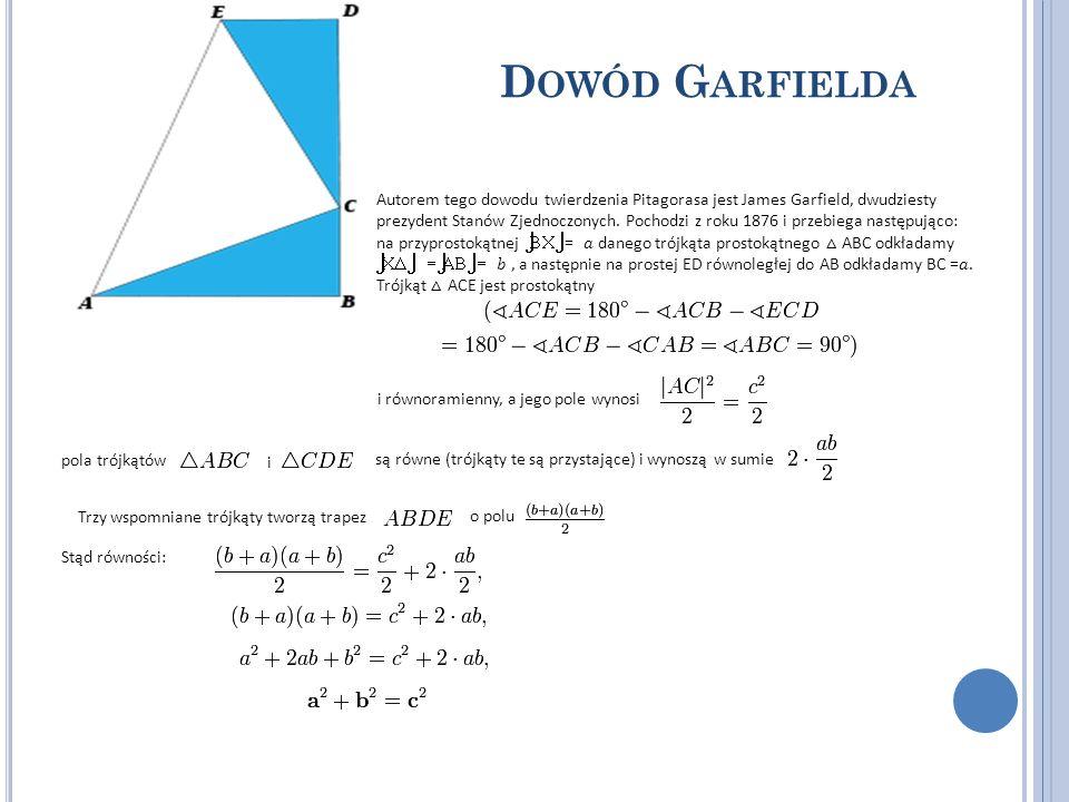 D OWÓD G ARFIELDA Autorem tego dowodu twierdzenia Pitagorasa jest James Garfield, dwudziesty prezydent Stanów Zjednoczonych. Pochodzi z roku 1876 i pr