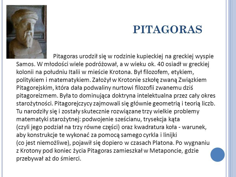 PITAGORAS Pitagoras urodził się w rodzinie kupieckiej na greckiej wyspie Samos. W młodości wiele podróżował, a w wieku ok. 40 osiadł w greckiej koloni
