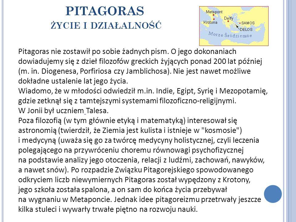 PITAGORAS Ż YCIE I DZIAŁALNOŚĆ Pitagoras nie zostawił po sobie żadnych pism. O jego dokonaniach dowiadujemy się z dzieł filozofów greckich żyjących po