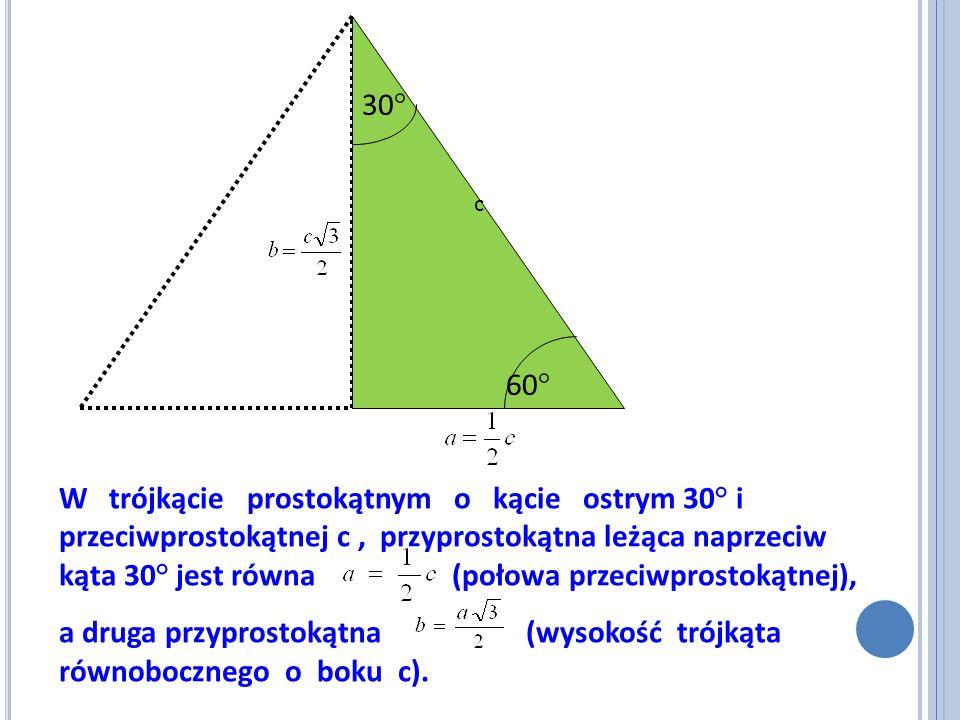 W trójkącie prostokątnym o kącie ostrym 30° i przeciwprostokątnej c, przyprostokątna leżąca naprzeciw kąta 30° jest równa (połowa przeciwprostokątnej)