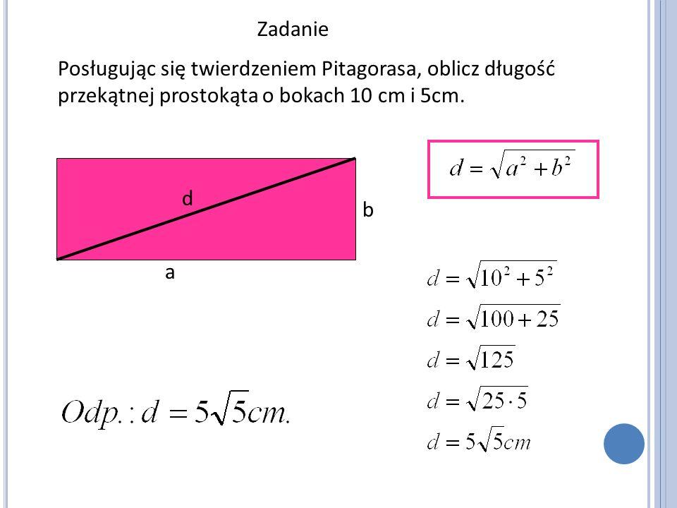 Zadanie Posługując się twierdzeniem Pitagorasa, oblicz długość przekątnej prostokąta o bokach 10 cm i 5cm. a b d