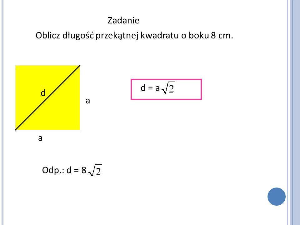 Zadanie Oblicz długość przekątnej kwadratu o boku 8 cm. a a d d = a Odp.: d = 8