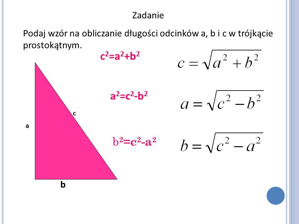 Zadanie Podaj wzór na obliczanie długości odcinków a, b i c w trójkącie prostokątnym. a c b c 2 =a 2 +b 2 a 2 =c 2 -b 2 b 2 =c 2 -a 2