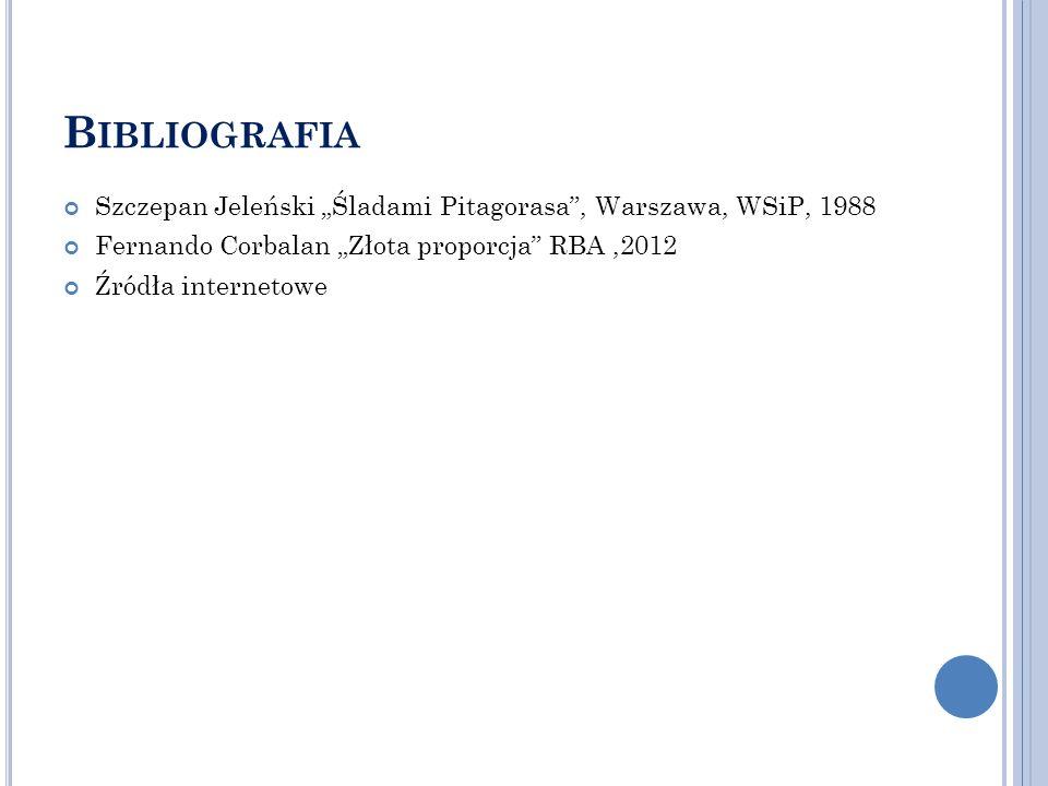 B IBLIOGRAFIA Szczepan Jeleński Śladami Pitagorasa, Warszawa, WSiP, 1988 Fernando Corbalan Złota proporcja RBA,2012 Źródła internetowe
