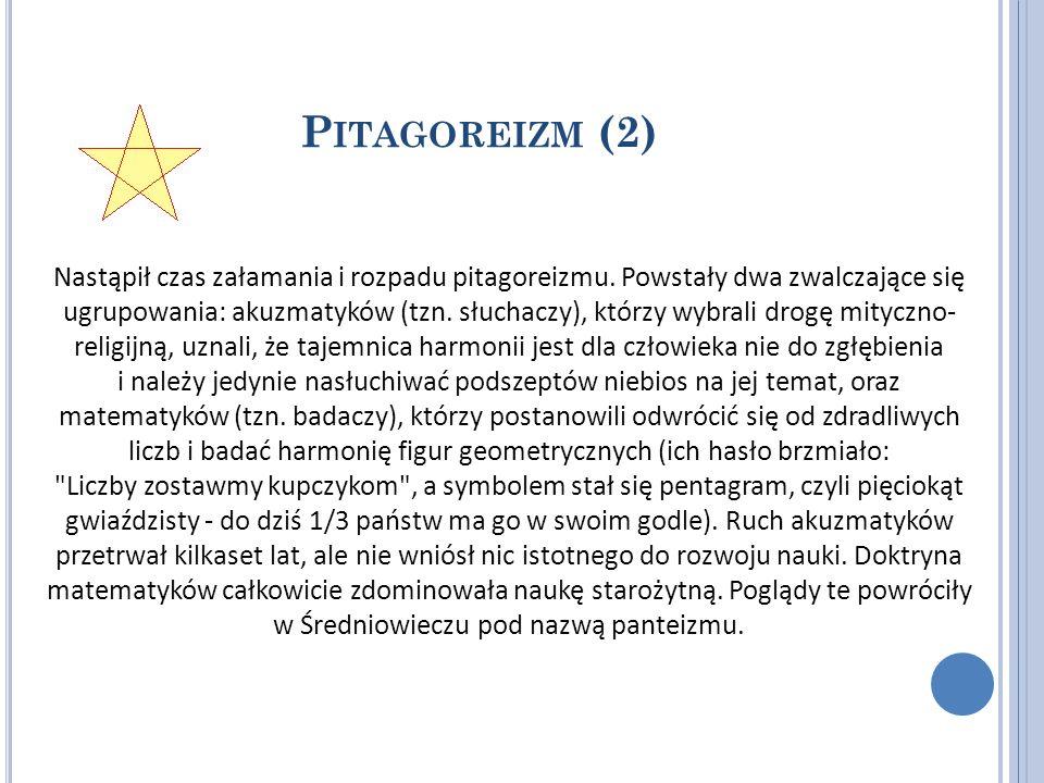 P ITAGOREIZM (2) Nastąpił czas załamania i rozpadu pitagoreizmu. Powstały dwa zwalczające się ugrupowania: akuzmatyków (tzn. słuchaczy), którzy wybral