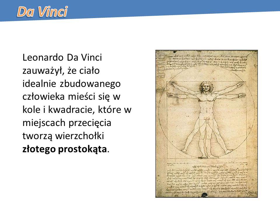Leonardo Da Vinci zauważył, że ciało idealnie zbudowanego człowieka mieści się w kole i kwadracie, które w miejscach przecięcia tworzą wierzchołki złotego prostokąta.