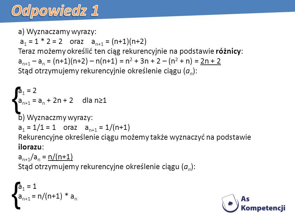 { { a) Wyznaczamy wyrazy: a 1 = 1 * 2 = 2 oraz a n+1 = (n+1)(n+2) Teraz możemy określić ten ciąg rekurencyjnie na podstawie różnicy: a n+1 – a n = (n+1)(n+2) – n(n+1) = n 2 + 3n + 2 – (n 2 + n) = 2n + 2 Stąd otrzymujemy rekurencyjnie określenie ciągu (a n ): a 1 = 2 a n+1 = a n + 2n + 2 dla n1 b) Wyznaczmy wyrazy: a 1 = 1/1 = 1 oraz a n+1 = 1/(n+1) Rekurencyjne określenie ciągu możemy także wyznaczyć na podstawie ilorazu: a n+1 /a n = n/(n+1) Stąd otrzymujemy rekurencyjne określenie ciągu (a n ): a 1 = 1 a n+1 = n/(n+1) * a n