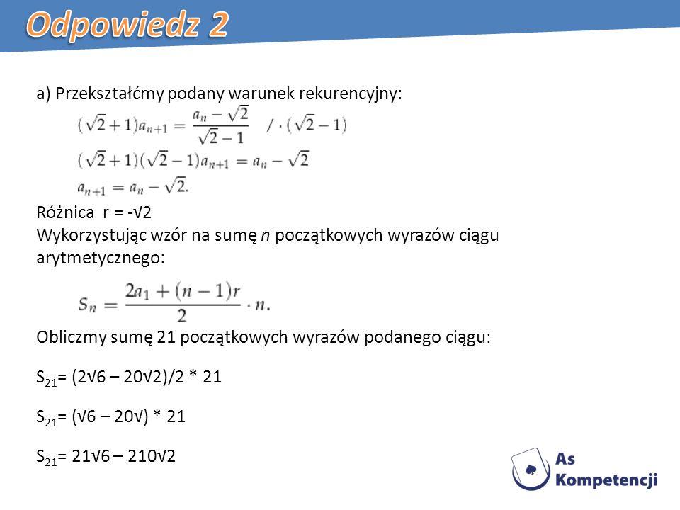 a) Przekształćmy podany warunek rekurencyjny: Różnica r = -2 Wykorzystując wzór na sumę n początkowych wyrazów ciągu arytmetycznego: Obliczmy sumę 21 początkowych wyrazów podanego ciągu: S 21 = (26 – 202)/2 * 21 S 21 = (6 – 20) * 21 S 21 = 216 – 2102