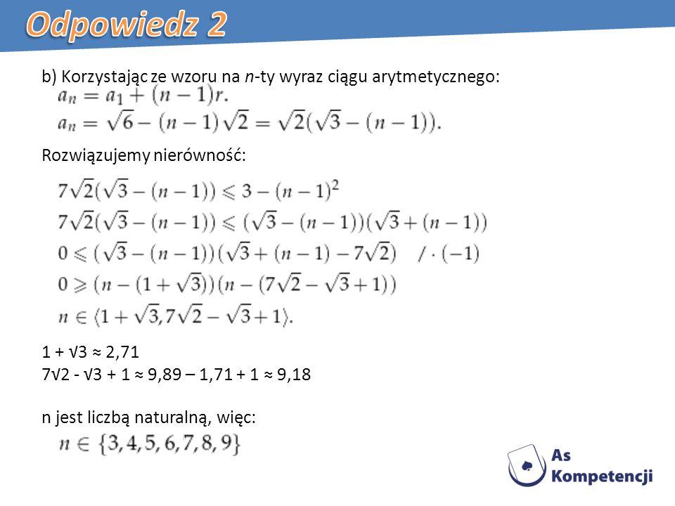 b) Korzystając ze wzoru na n-ty wyraz ciągu arytmetycznego: Rozwiązujemy nierówność: 1 + 3 2,71 72 - 3 + 1 9,89 – 1,71 + 1 9,18 n jest liczbą naturalną, więc: