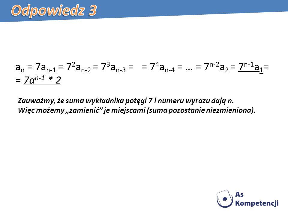 a n = 7a n-1 = 7 2 a n-2 = 7 3 a n-3 = = 7 4 a n-4 = … = 7 n-2 a 2 = 7 n-1 a 1 = = 7a n-1 * 2 Zauważmy, że suma wykładnika potęgi 7 i numeru wyrazu dają n.