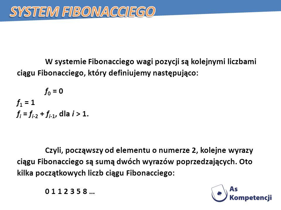 W systemie Fibonacciego wagi pozycji są kolejnymi liczbami ciągu Fibonacciego, który definiujemy następująco: f 0 = 0 f 1 = 1 f i = f i-2 + f i-1, dla i > 1.