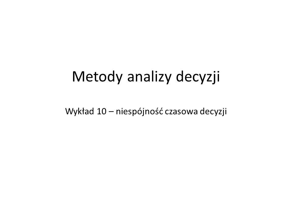 Metody analizy decyzji Wykład 10 – niespójność czasowa decyzji
