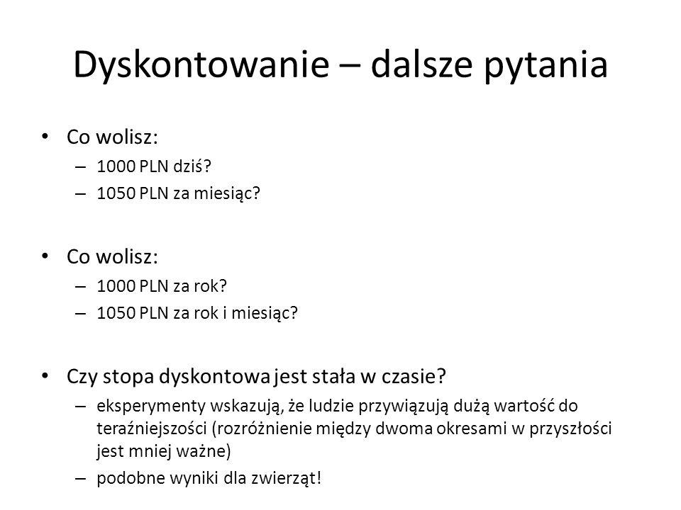 Dyskontowanie – dalsze pytania Co wolisz: – 1000 PLN dziś? – 1050 PLN za miesiąc? Co wolisz: – 1000 PLN za rok? – 1050 PLN za rok i miesiąc? Czy stopa
