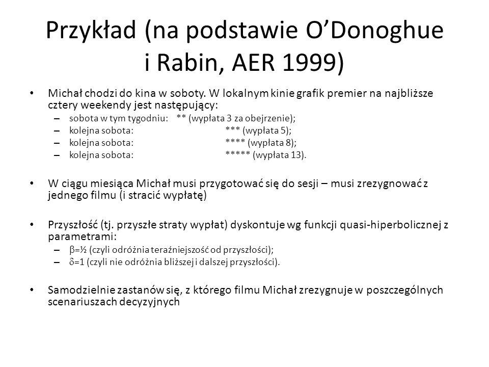 Przykład (na podstawie ODonoghue i Rabin, AER 1999) Michał chodzi do kina w soboty. W lokalnym kinie grafik premier na najbliższe cztery weekendy jest