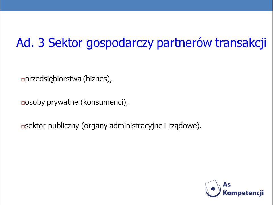 Ad. 3 Sektor gospodarczy partnerów transakcji przedsiębiorstwa (biznes), osoby prywatne (konsumenci), sektor publiczny (organy administracyjne i rządo