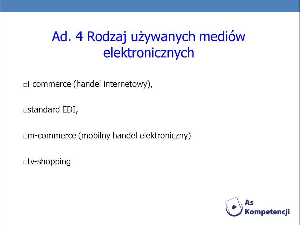 Ad. 4 Rodzaj używanych mediów elektronicznych i-commerce (handel internetowy), standard EDI, m-commerce (mobilny handel elektroniczny) tv-shopping