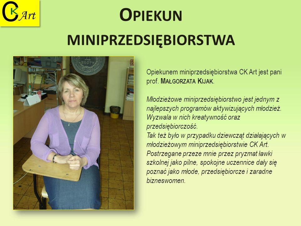 O PIEKUN MINIPRZEDSIĘBIORSTWA Opiekunem miniprzedsiębiorstwa CK Art jest pani prof. M AŁGORZATA K IJAK. Młodzieżowe miniprzedsiębiorstwo jest jednym z