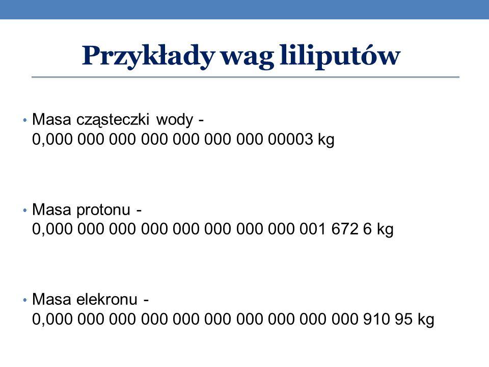 Masa cząsteczki wody - 0,000 000 000 000 000 000 000 00003 kg Masa protonu - 0,000 000 000 000 000 000 000 000 001 672 6 kg Masa elekronu - 0,000 000