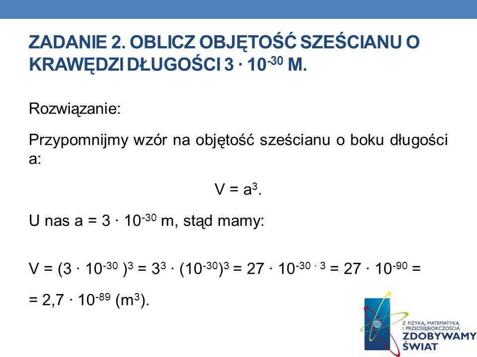 ZADANIE 2. OBLICZ OBJĘTOŚĆ SZEŚCIANU O KRAWĘDZI DŁUGOŚCI 3 10 -30 M. Rozwiązanie: Przypomnijmy wzór na objętość sześcianu o boku długości a: V = a 3.