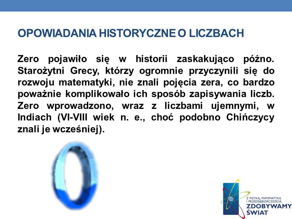 OPOWIADANIA HISTORYCZNE O LICZBACH Zero pojawiło się w historii zaskakująco późno. Starożytni Grecy, którzy ogromnie przyczynili się do rozwoju matema