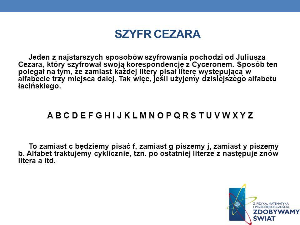 SZYFR CEZARA Jeden z najstarszych sposobów szyfrowania pochodzi od Juliusza Cezara, który szyfrował swoją korespondencję z Cyceronem. Sposób ten poleg