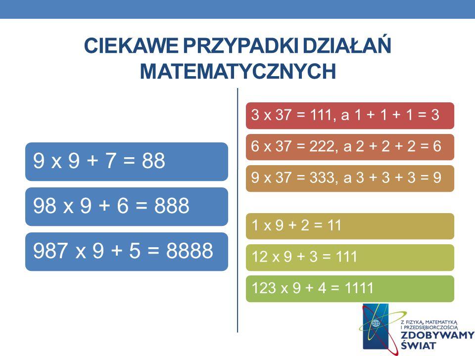 CIEKAWE PRZYPADKI DZIAŁAŃ MATEMATYCZNYCH 9 x 9 + 7 = 8898 x 9 + 6 = 888987 x 9 + 5 = 8888 3 x 37 = 111, a 1 + 1 + 1 = 36 x 37 = 222, a 2 + 2 + 2 = 69