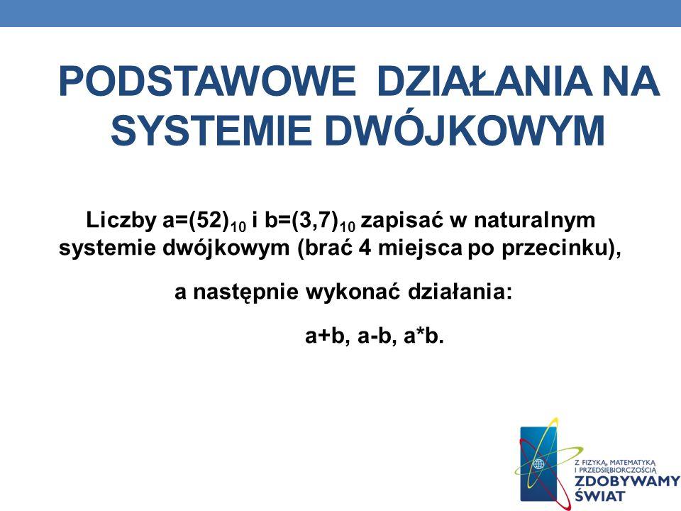 PODSTAWOWE DZIAŁANIA NA SYSTEMIE DWÓJKOWYM Liczby a=(52) 10 i b=(3,7) 10 zapisać w naturalnym systemie dwójkowym (brać 4 miejsca po przecinku), a nast