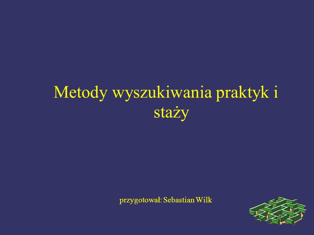 Metody wyszukiwania praktyk i staży przygotował: Sebastian Wilk
