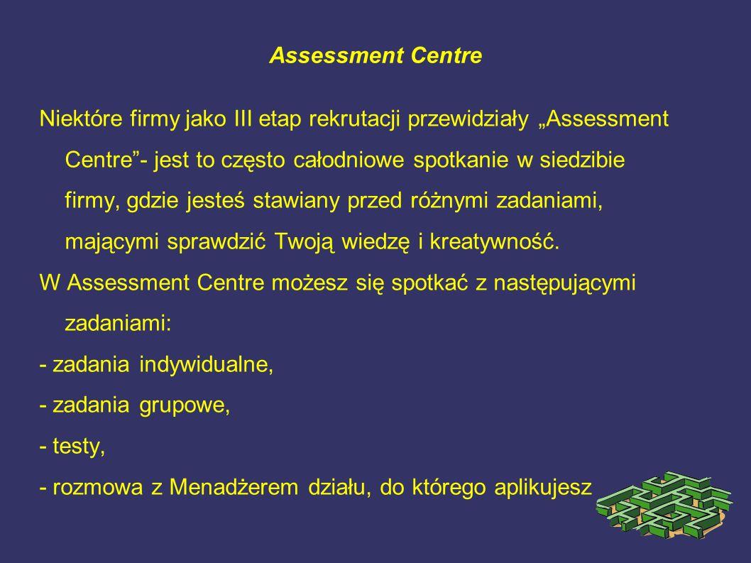 Assessment Centre Niektóre firmy jako III etap rekrutacji przewidziały Assessment Centre- jest to często całodniowe spotkanie w siedzibie firmy, gdzie