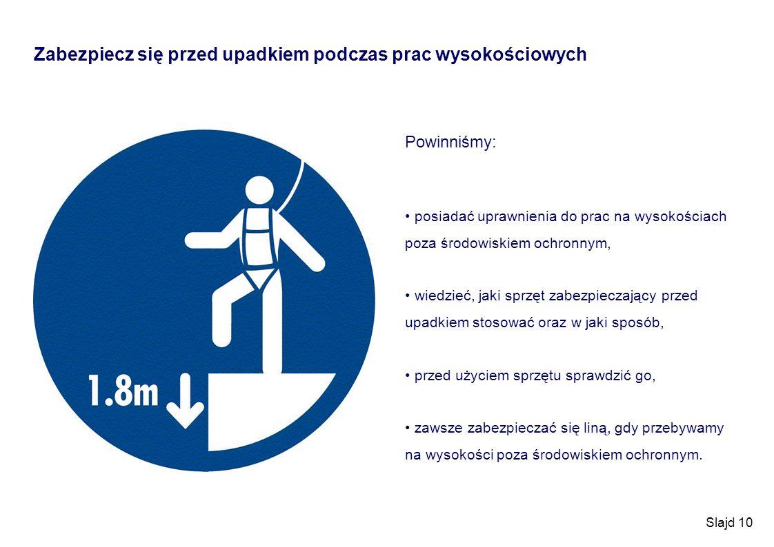 Slajd 10 Zabezpiecz się przed upadkiem podczas prac wysokościowych Powinniśmy: posiadać uprawnienia do prac na wysokościach poza środowiskiem ochronny