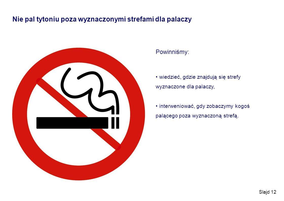 Slajd 12 Nie pal tytoniu poza wyznaczonymi strefami dla palaczy Powinniśmy: wiedzieć, gdzie znajdują się strefy wyznaczone dla palaczy, interweniować,