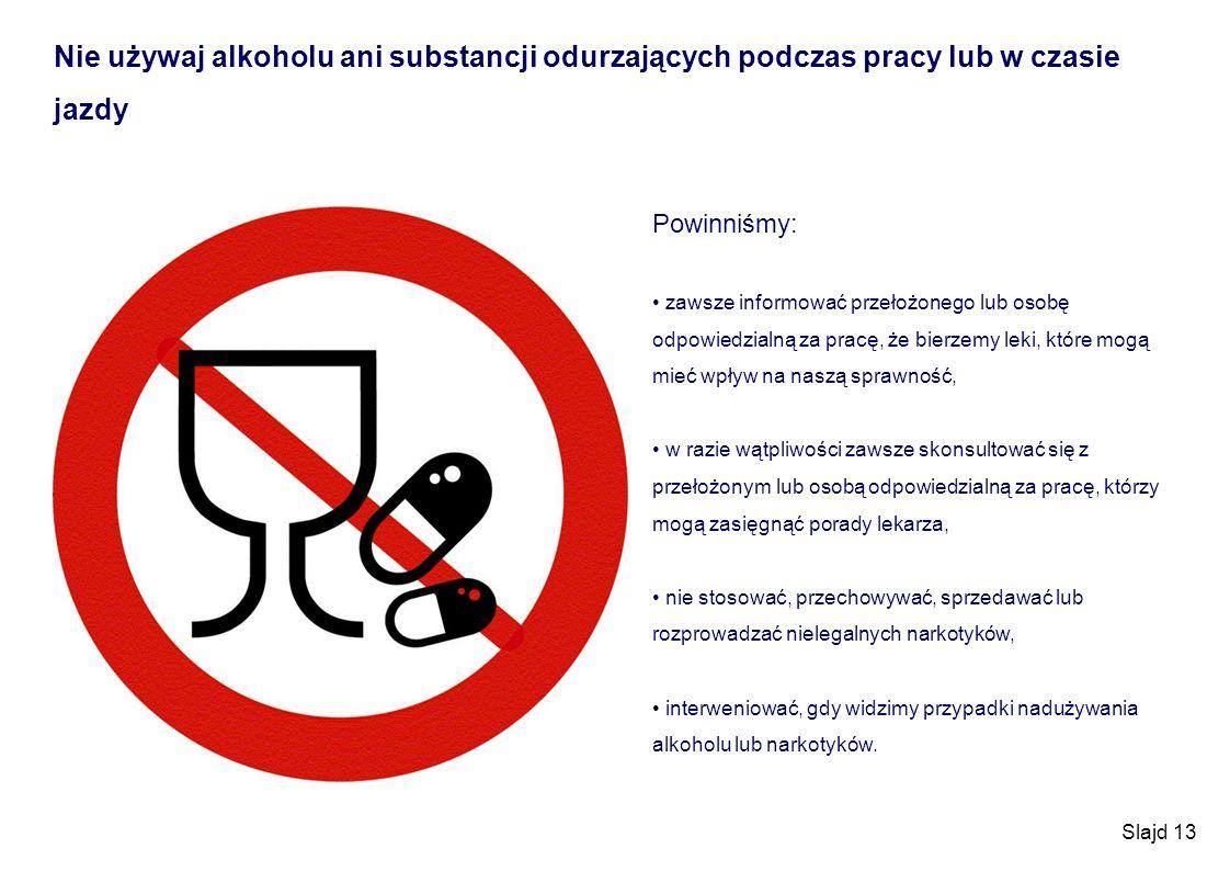 Slajd 13 Nie używaj alkoholu ani substancji odurzających podczas pracy lub w czasie jazdy Powinniśmy: zawsze informować przełożonego lub osobę odpowie