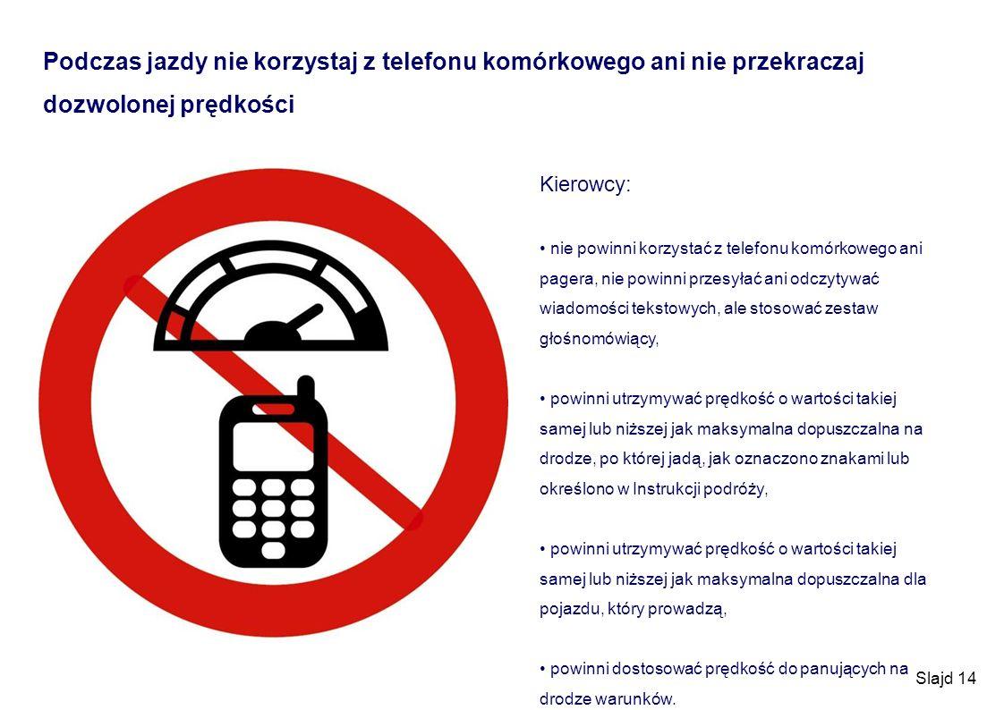 Slajd 14 Podczas jazdy nie korzystaj z telefonu komórkowego ani nie przekraczaj dozwolonej prędkości Kierowcy: nie powinni korzystać z telefonu komórk