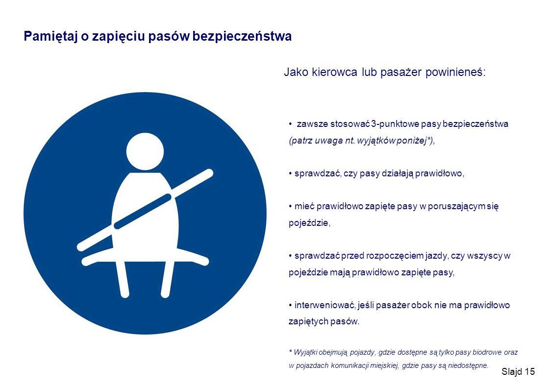 Slajd 15 Pamiętaj o zapięciu pasów bezpieczeństwa Jako kierowca lub pasażer powinieneś: zawsze stosować 3-punktowe pasy bezpieczeństwa (patrz uwaga nt