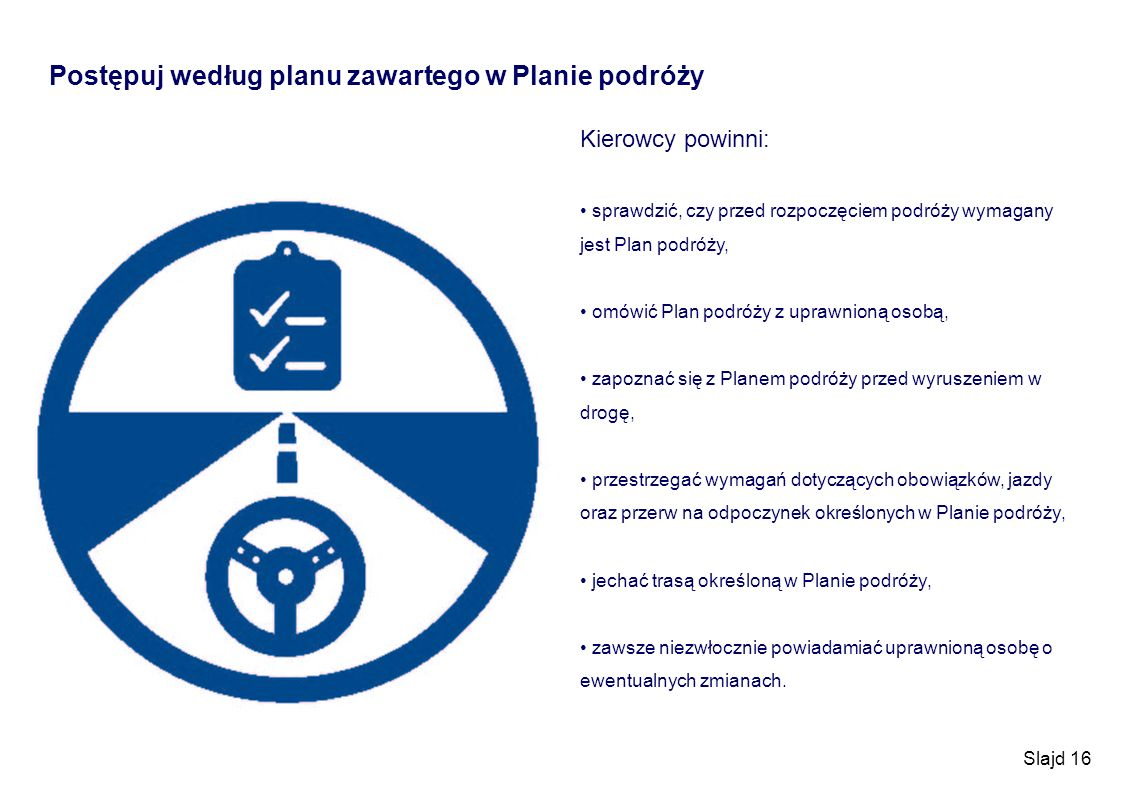Slajd 16 Postępuj według planu zawartego w Planie podróży Kierowcy powinni: sprawdzić, czy przed rozpoczęciem podróży wymagany jest Plan podróży, omów