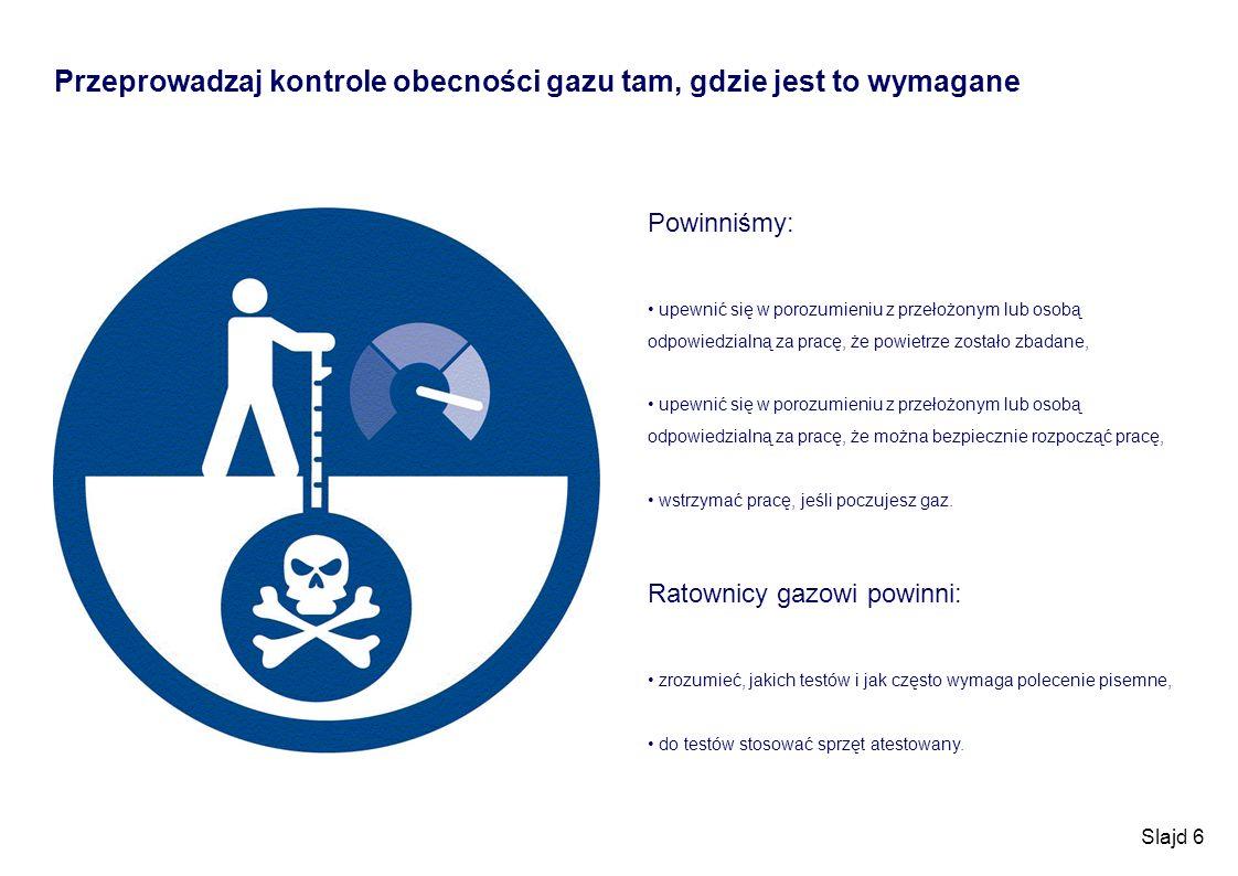 Slajd 6 Przeprowadzaj kontrole obecności gazu tam, gdzie jest to wymagane Powinniśmy: upewnić się w porozumieniu z przełożonym lub osobą odpowiedzialn